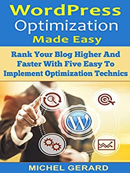 WordPress Optimization Made Easy: Rank Your Blog Higher And Faster With Five Easy To Implement Optimization Technics by [Michel Gerard]