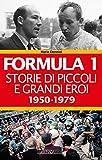 Formula 1. Storie di piccoli e grandi eroi 1950-1979...