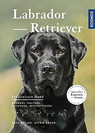 Labrador Retriever Auswahl Haltung Erziehung Beschäftigung Praxiswissen HundAnja Möller,Astrid Braun