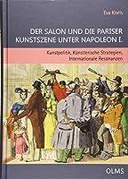 Der Salon und die Pariser Kunstszene unter Napoleon I.: Kunstpolitik, Kuenstlerische Strategien, Internationale Resonanzen.