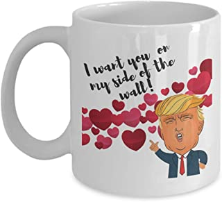 I Want You On My Side Of The Wall With President Donald Trump Funny Valentines Day Pun Quotes Coffee & Tea Gift Mug, Merchandise & Gag Gifts For Girlfriend, Boyfriend, Wife, Husband, Couple & Partner
