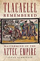 Tlacaelel Remembered: Mastermind of the Aztec Empire (Civilization of the American Indian)
