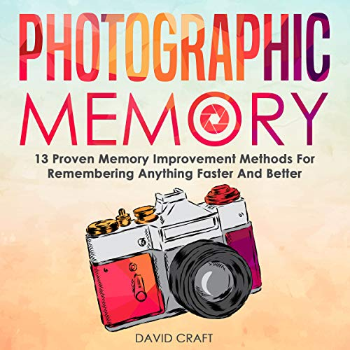 Photographic Memory: 13 Proven Memory Improvement Methods for Remembering Anything Faster and Better audiobook cover art