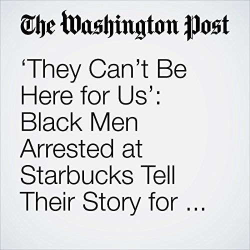 'They Can't Be Here for Us': Black Men Arrested at Starbucks Tell Their Story for the First Time copertina