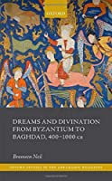 Dreams and Divination from Byzantium to Baghdad, 400-1000 Ce (Oxford Studies in the Abrahamic Religions)