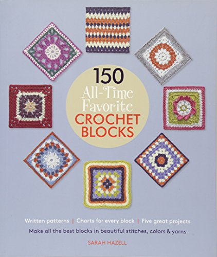 150 All-Time Favorite Crochet Blocks: Make All the Best Blocks in Beautiful Stitches, Colors & Yarns (Knit & Crochet Blocks & Squares)