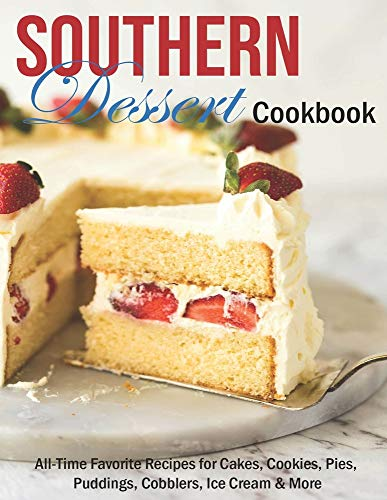 Southern Dessert Cookbook: All-Time Favorite Recipes for Cakes, Cookies, Pies, Puddings, Cobblers, Ice Cream & More