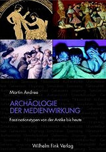 Archäologie der Medienwirkung: Faszinationstypen von der Antike bis heute
