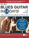 PLAY BLUES GUITAR IN 14 DAYS: Daily Lessons for Learning Blues Rhythm and Lead Guitar in Just Two Weeks!