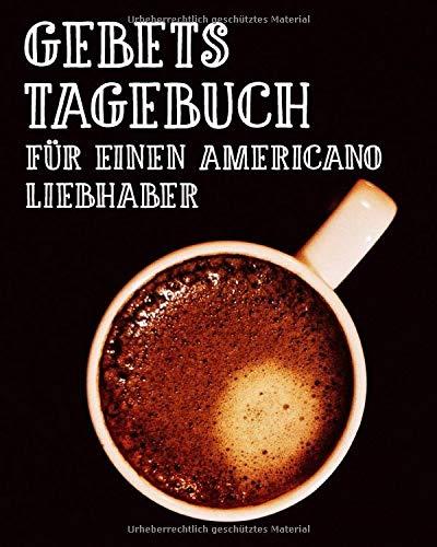 Gebetstagebuch für einen Americano Liebhaber: 3-monatiges Gebetsheft zum Einschreiben bei einer Tasse Kaffee | Spreche mit Gott und hole dir dein ... | Christliches Lob und Anbetung Notizbuch