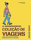 Onde Está Wally? A Indispensável Coleção de Viagens. Todos os Livros Clássicos Reunidos em Um Só Volume