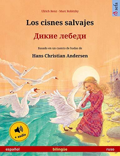Los cisnes salvajes – Дикие лебеди (español – ruso): Libro bilingüe para niños basado en un cuento de hadas de Hans Christian Andersen, con audiolibro (Sefa Libros ilustrados en dos idiomas)