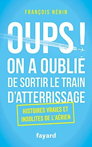 ~Reading~ Oups ! On a oublié de sortir le train d'atterrissage: Histoires vraies et insolites de l'aérien PDF Books