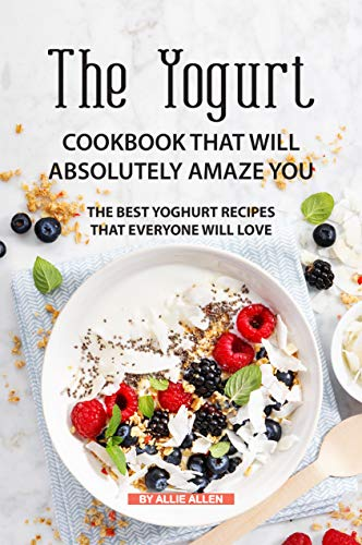 The Yogurt Cookbook That Will Absolutely Amaze You: The Best Yoghurt Recipes That Everyone Will Love