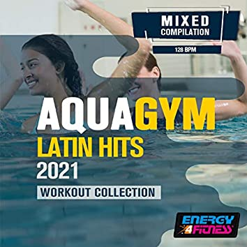 Aqua Gym Latin Hits 2021 Workout Collection (15 Tracks Non-Stop Mixed Compilation For Fitness & Workout - 128 Bpm / 32 Count)