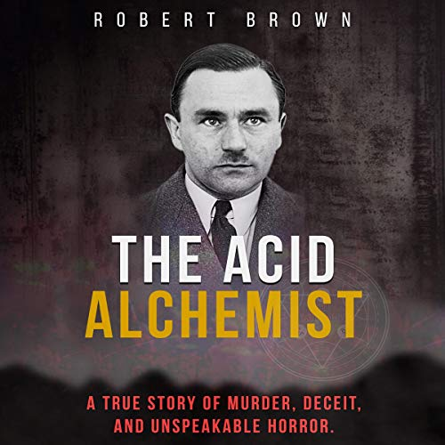 The Acid Alchemist: A True Story of Murder, Deceit, and Unspeakable Horror audiobook cover art
