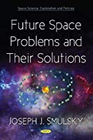 Future Space Problems and Their Solutions (Space Science, Exploration and Policies)