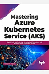 Mastering Azure Kubernetes Service (AKS): Rapidly Build and Scale Your Containerized Applications with Microsoft Azure Kubernetes Service (English Edition) Kindle Edition