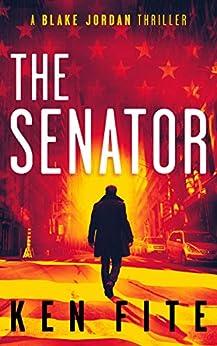 The Senator: A Blake Jordan Thriller (The Blake Jordan Series Book 1) by [Ken Fite]