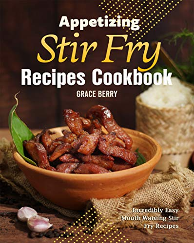 Appetizing Stir Fry Recipes Cookbook: Incredibly...
