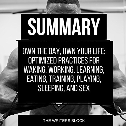 Summary: Own the Day, Own Your Life: Optimized Practices for Waking, Working, Learning, Eating, Training, Playing, Sleeping, and Sex audiobook cover art