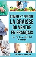 Comment perdre la graisse du ventre En français/ How To Lose Belly Fat In French: Un guide complet pour perdre du poids et obtenir un ventre plat