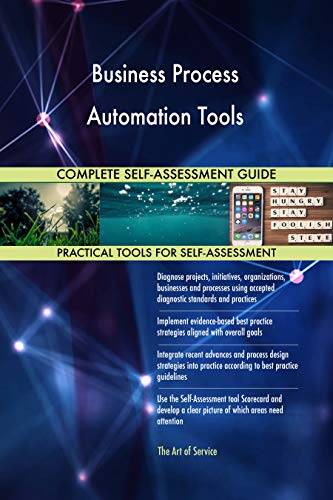 Business Process Automation Tools All-Inclusive Self-Assessment - More than 700 Success Criteria, Instant Visual Insights, Comprehensive Spreadsheet Dashboard, Auto-Prioritized for Quick Results