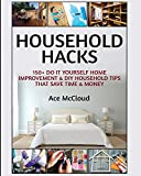 Household Hacks: 150+ Do It Yourself Home Improvement & DIY Household Tips That Save Time & Money (Household...