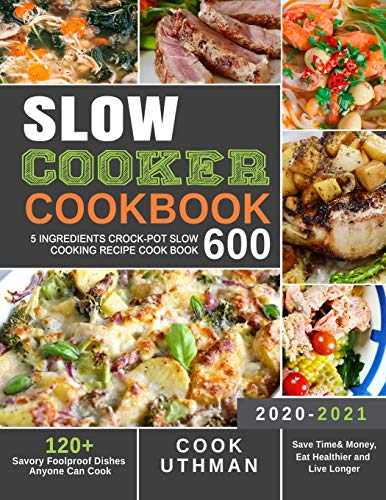 Slow Cooker Cookbook 600: 5 Ingredients Crock-Pot Slow Cooking Recipe Cook Book| 120+ Savory Foolproof Dishes Anyone Can Cook| Save Time& Money, Eat Healthier and Live Longer