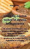 Libro de cocina sobre el ayuno intermitente: El ayuno intermitente una guía completa y simplificada para perder peso, desintoxicar el cuerpo, promover la longevidad y aumentar la energía.
