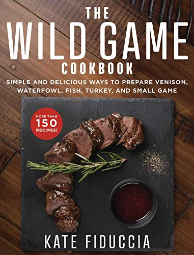 Compare Textbook Prices for The Wild Game Cookbook: Simple and Delicious Ways to Prepare Venison, Waterfowl, Fish, Turkey, and Small Game  ISBN 9781510741430 by Fiduccia, Kate
