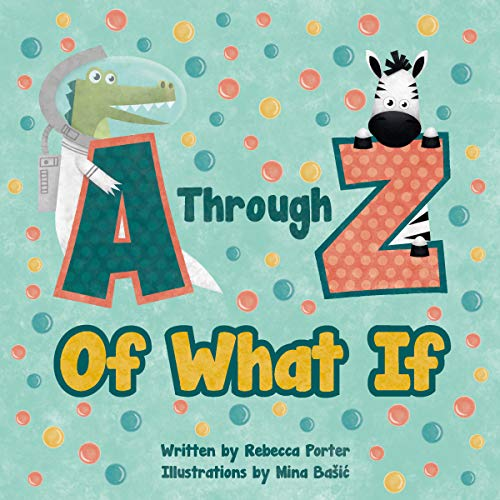 A Through Z Of What If: A Tongue Twisting, Alliteration, Rhyming Alphabet Picture Book. (ABC Animals and More)