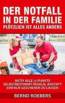Der Notfall in  der Familie - plötzlich ist ALLES anders: Aktiv alle 12 Punkte selbstbestimmt regeln, anstatt geschehen zu lassen von [Bernd Roebers]