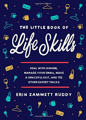 The Little Book of Life Skills: Deal with Dinner, Manage Your Email, Make a Graceful Exit, and 152 O