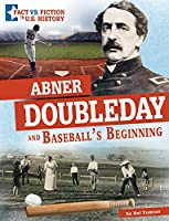 Abner Doubleday and Baseball's Beginning (Fact Vs. Fiction in U.s. History)