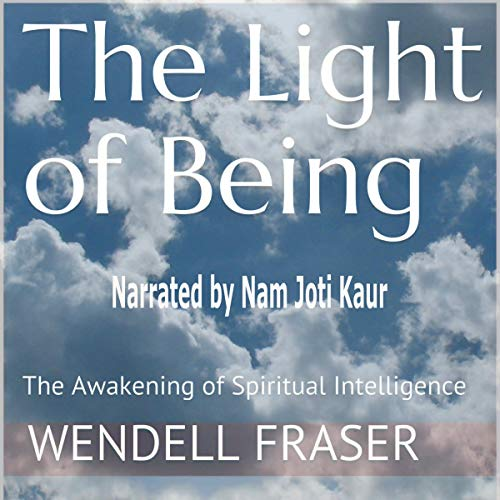 The Light of Being Audiobook By Wendell Fraser cover art