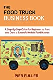 the food truck business book: a step-by-step guide for beginners to start and grow a successful mobile food business