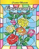 Fiori su vetro da colorare: Libro da colorare con vetrate di fiori. Libro da colorare per adulti antistress con fiori. Libro da colorare con vetri colorati