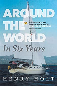 Around the World in Six Years: My mostly solo circumnavigation in a 35 foot sailboat by [Henry Holt]