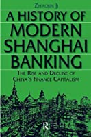 A History of Modern Shanghai Banking: The Rise and Decline of China's Financial Capitalism: The Rise and Decline of China's Financial Capitalism (Studies on Modern China)
