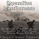 Operation Barbarossa: The History of Nazi Germany s Invasion of the Soviet Union During World War II