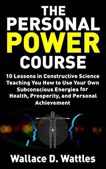 The Personal Power Course: 10 Lessons in Constructive Science Teaching You How to Use Your Own Subconscious Energies for Health, Prosperity, and Personal ... (Wallace D. Wattles Personal Power Book 1) by [Wallace D. Wattles, Tony Mase]