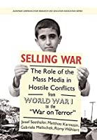 "Selling War: The Role of the Mass Media in Hostile Conflicts from World War I to the ""War on Terror"" (European Communication Research and Education Association)"