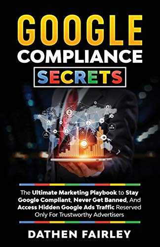 Google Compliance Secrets: The Ultimate Marketing Playbook To Stay Google Compliant, Never Get Banned, And Access Hidden Google Ads Traffic Reserved Only For Trustworthy Advertisers