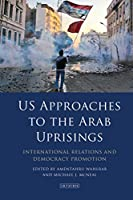 US Approaches to the Arab Uprisings: International Relations and Democracy Promotion
