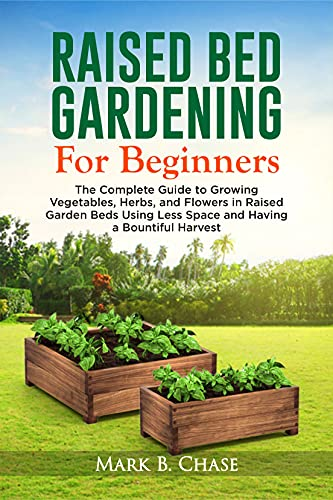 Raised Bed Gardening For Beginners: The Complete Guide to Growing Vegetables, Herbs, and Flowers In Raised Garden Beds Using Less Space and Having a Bountiful Harvest by [Mark B. Chase]