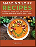 Amazing Soup Recipes: A Complete Recipe Book For Weight Loss,Detoxing ,Longivity;Living A Healty Living