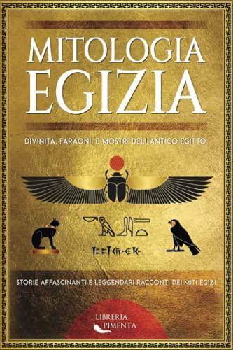Mitologia Egizia: Divinità, Faraoni, e Mostri dell'Antico Egitto: Storie Affascinanti e Leggendari Racconti dei Miti Egizi