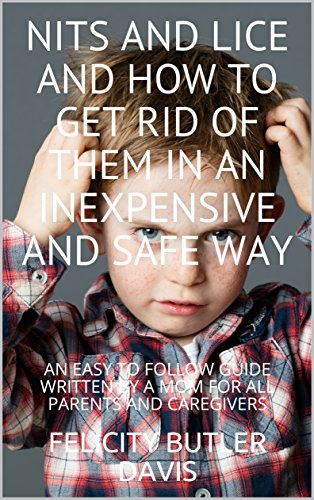 NITS AND LICE AND HOW TO GET RID OF THEM IN AN INEXPENSIVE AND SAFE WAY: AN EASY TO FOLLOW GUIDE WRI