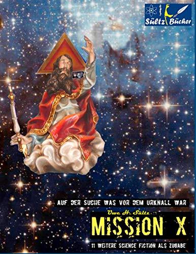 MISSION X - Auf der Suche was vor dem Urknall war!: Plus 11 weitere Science Fiction Kurzgeschichten!